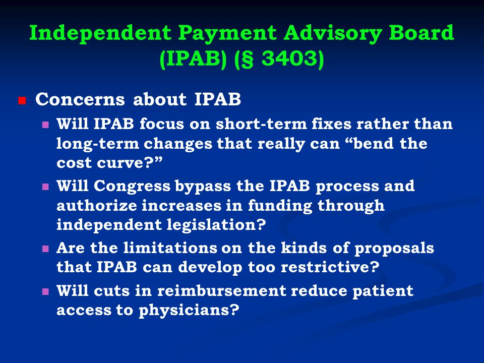 Independent Payment Advisory Board (IPAB) (§ 3403) Concerns about IPAB Will IPAB focus on short-term fixes rather than long-term changes that really can bend the cost curve Will Congress bypass the IPAB process and authorize increases in funding through independent legislation.