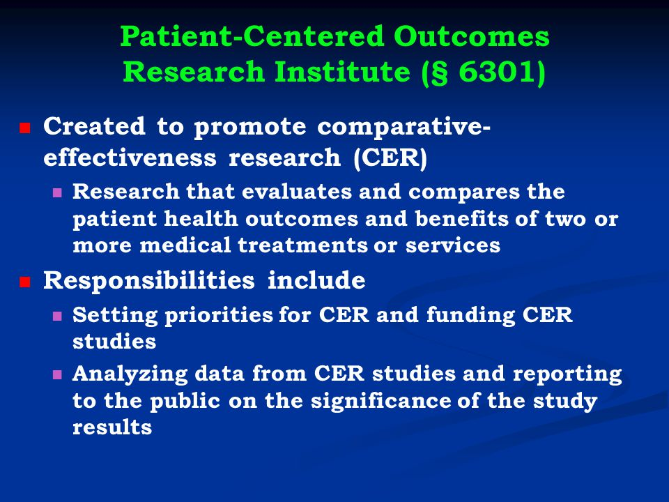 Patient-Centered Outcomes Research Institute (§ 6301) Created to promote comparative- effectiveness research (CER) Research that evaluates and compares the patient health outcomes and benefits of two or more medical treatments or services Responsibilities include Setting priorities for CER and funding CER studies Analyzing data from CER studies and reporting to the public on the significance of the study results