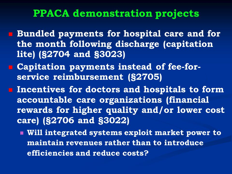 PPACA demonstration projects Bundled payments for hospital care and for the month following discharge (capitation lite) (§2704 and §3023) Capitation payments instead of fee-for- service reimbursement (§2705) Incentives for doctors and hospitals to form accountable care organizations (financial rewards for higher quality and/or lower cost care) (§2706 and §3022) Will integrated systems exploit market power to maintain revenues rather than to introduce efficiencies and reduce costs?
