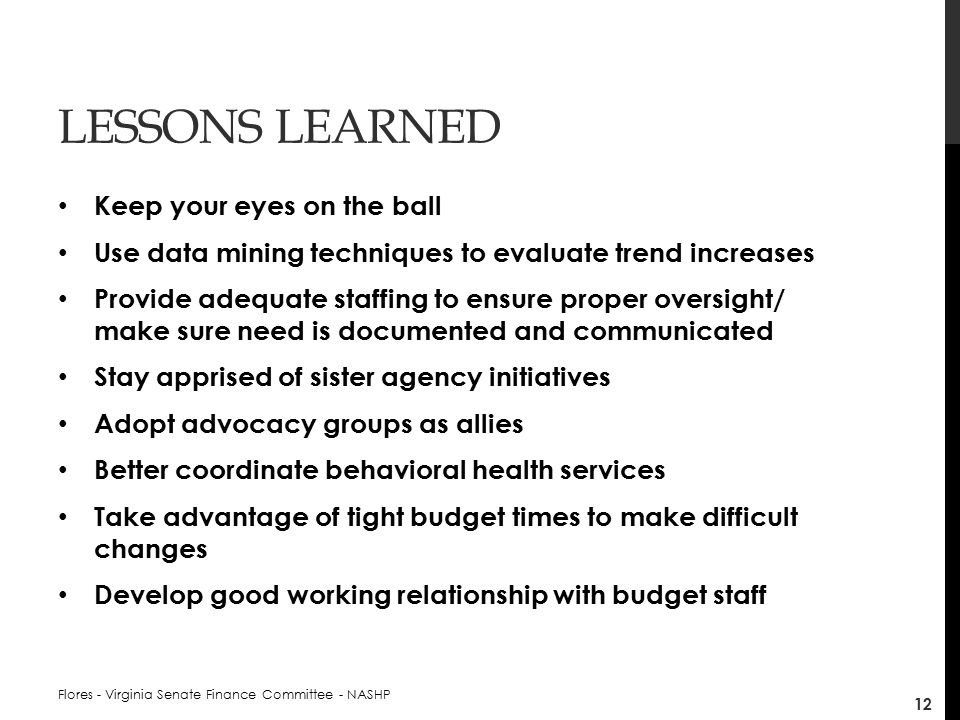 LESSONS LEARNED Keep your eyes on the ball Use data mining techniques to evaluate trend increases Provide adequate staffing to ensure proper oversight/ make sure need is documented and communicated Stay apprised of sister agency initiatives Adopt advocacy groups as allies Better coordinate behavioral health services Take advantage of tight budget times to make difficult changes Develop good working relationship with budget staff Flores - Virginia Senate Finance Committee - NASHP 12