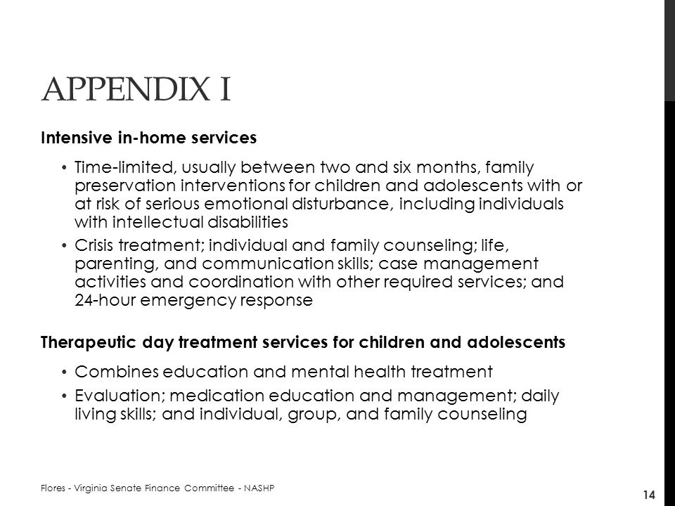 APPENDIX I Intensive in-home services Time-limited, usually between two and six months, family preservation interventions for children and adolescents with or at risk of serious emotional disturbance, including individuals with intellectual disabilities Crisis treatment; individual and family counseling; life, parenting, and communication skills; case management activities and coordination with other required services; and 24-hour emergency response Therapeutic day treatment services for children and adolescents Combines education and mental health treatment Evaluation; medication education and management; daily living skills; and individual, group, and family counseling Flores - Virginia Senate Finance Committee - NASHP 14