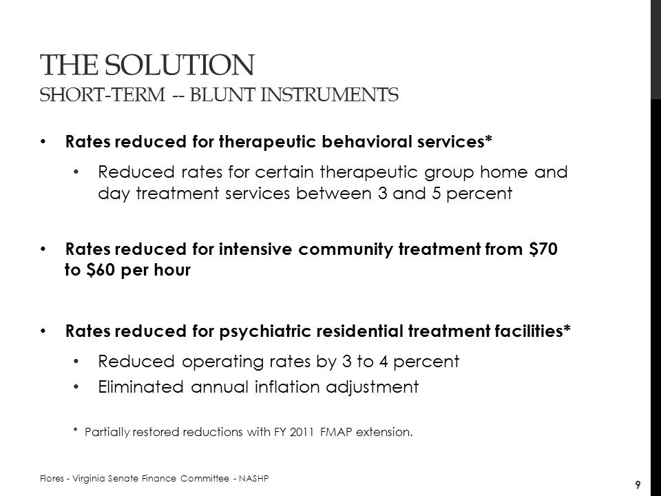 THE SOLUTION SHORT-TERM -- BLUNT INSTRUMENTS Rates reduced for therapeutic behavioral services* Reduced rates for certain therapeutic group home and day treatment services between 3 and 5 percent Rates reduced for intensive community treatment from $70 to $60 per hour Rates reduced for psychiatric residential treatment facilities* Reduced operating rates by 3 to 4 percent Eliminated annual inflation adjustment * Partially restored reductions with FY 2011 FMAP extension.