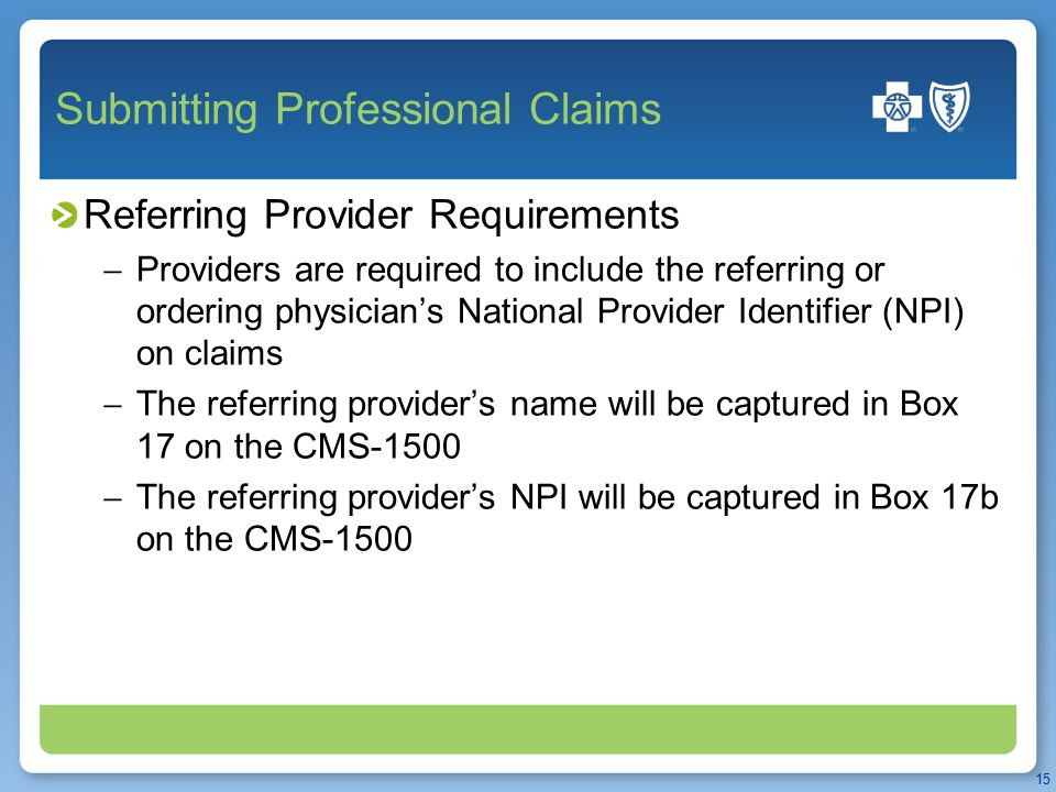 Submitting Professional Claims Referring Provider Requirements  Providers are required to include the referring or ordering physician's National Provider Identifier (NPI) on claims  The referring provider's name will be captured in Box 17 on the CMS-1500  The referring provider's NPI will be captured in Box 17b on the CMS-1500 15