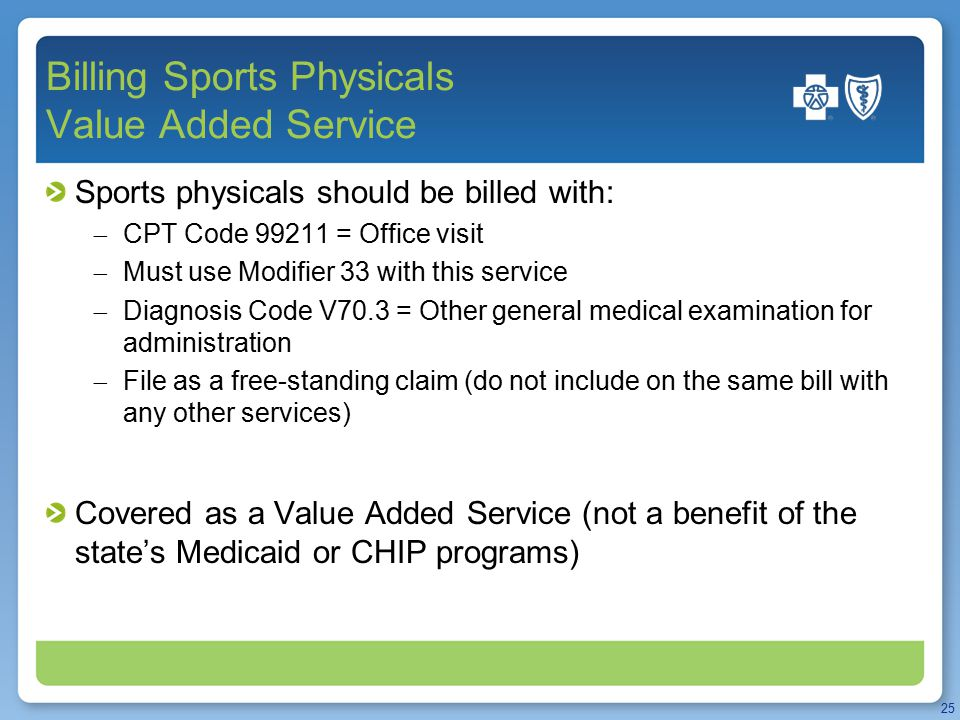 Billing Sports Physicals Value Added Service Sports physicals should be billed with:  CPT Code 99211 = Office visit  Must use Modifier 33 with this service  Diagnosis Code V70.3 = Other general medical examination for administration  File as a free-standing claim (do not include on the same bill with any other services) Covered as a Value Added Service (not a benefit of the state's Medicaid or CHIP programs) 25