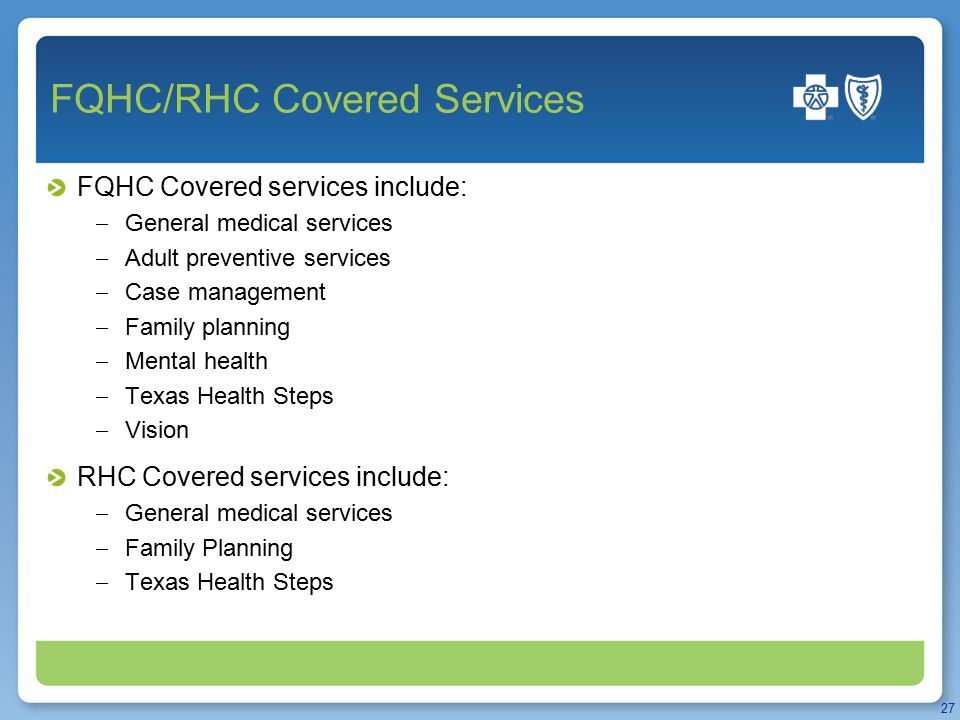 FQHC/RHC Covered Services FQHC Covered services include:  General medical services  Adult preventive services  Case management  Family planning  Mental health  Texas Health Steps  Vision RHC Covered services include:  General medical services  Family Planning  Texas Health Steps 27