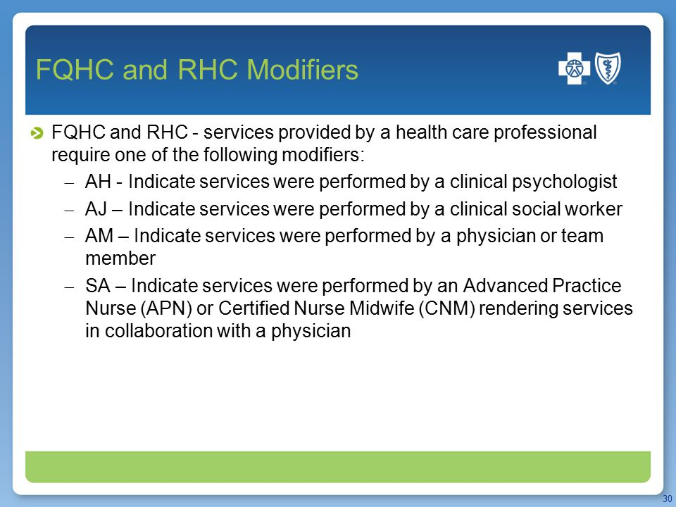 FQHC and RHC Modifiers FQHC and RHC - services provided by a health care professional require one of the following modifiers:  AH - Indicate services were performed by a clinical psychologist  AJ – Indicate services were performed by a clinical social worker  AM – Indicate services were performed by a physician or team member  SA – Indicate services were performed by an Advanced Practice Nurse (APN) or Certified Nurse Midwife (CNM) rendering services in collaboration with a physician 30