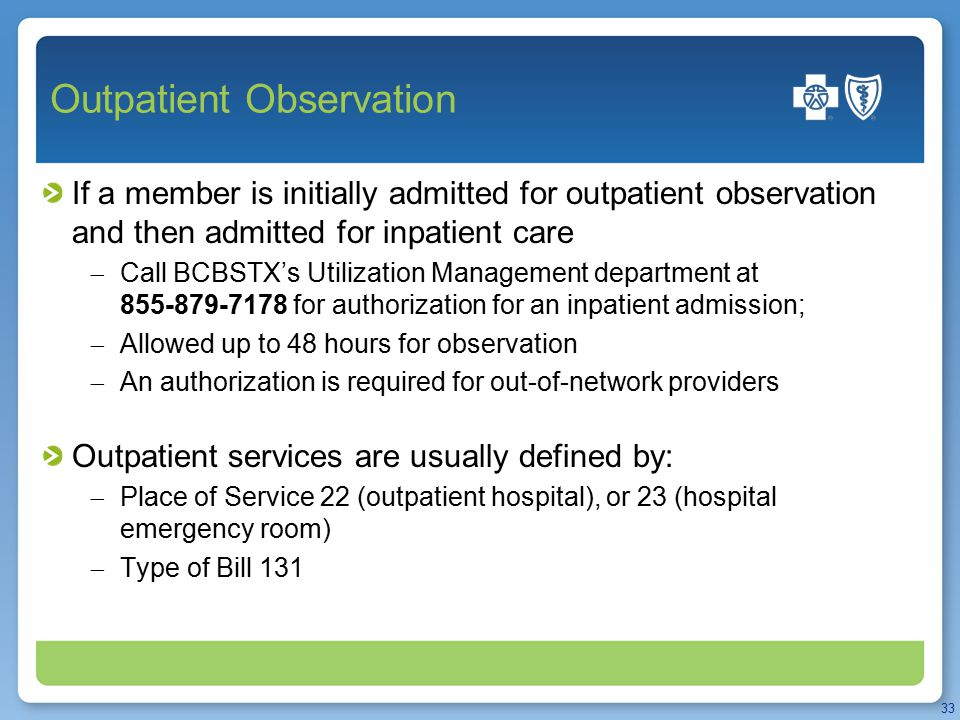Outpatient Observation If a member is initially admitted for outpatient observation and then admitted for inpatient care  Call BCBSTX's Utilization M