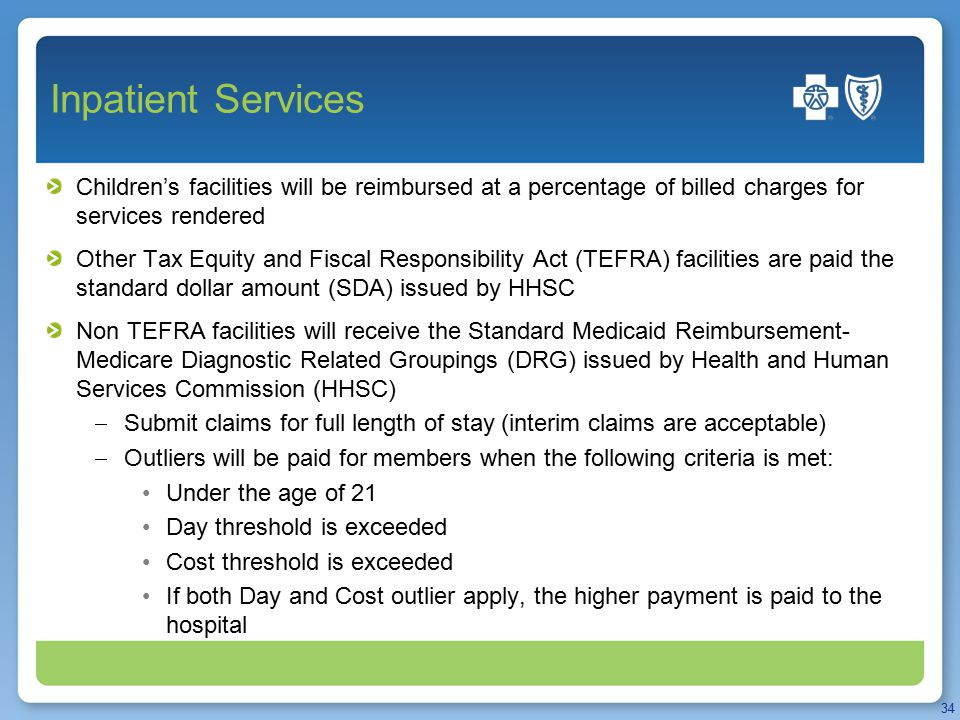 Inpatient Services Children's facilities will be reimbursed at a percentage of billed charges for services rendered Other Tax Equity and Fiscal Responsibility Act (TEFRA) facilities are paid the standard dollar amount (SDA) issued by HHSC Non TEFRA facilities will receive the Standard Medicaid Reimbursement- Medicare Diagnostic Related Groupings (DRG) issued by Health and Human Services Commission (HHSC)  Submit claims for full length of stay (interim claims are acceptable)  Outliers will be paid for members when the following criteria is met: Under the age of 21 Day threshold is exceeded Cost threshold is exceeded If both Day and Cost outlier apply, the higher payment is paid to the hospital 34