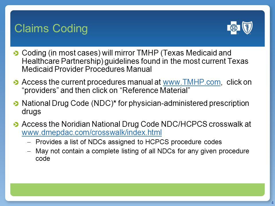 Claims Coding Coding (in most cases) will mirror TMHP (Texas Medicaid and Healthcare Partnership) guidelines found in the most current Texas Medicaid Provider Procedures Manual Access the current procedures manual at www.TMHP.com, click on providers and then click on Reference Material www.TMHP.com National Drug Code (NDC)* for physician-administered prescription drugs Access the Noridian National Drug Code NDC/HCPCS crosswalk at www.dmepdac.com/crosswalk/index.html www.dmepdac.com/crosswalk/index.html  Provides a list of NDCs assigned to HCPCS procedure codes  May not contain a complete listing of all NDCs for any given procedure code 4