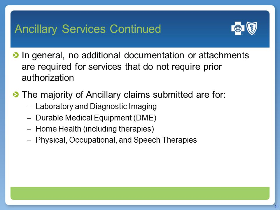 Ancillary Services Continued In general, no additional documentation or attachments are required for services that do not require prior authorization The majority of Ancillary claims submitted are for:  Laboratory and Diagnostic Imaging  Durable Medical Equipment (DME)  Home Health (including therapies)  Physical, Occupational, and Speech Therapies 40