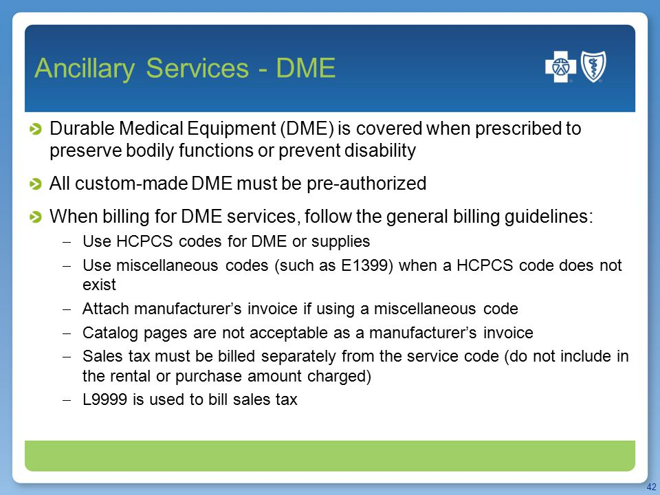 Ancillary Services - DME Durable Medical Equipment (DME) is covered when prescribed to preserve bodily functions or prevent disability All custom-made DME must be pre-authorized When billing for DME services, follow the general billing guidelines:  Use HCPCS codes for DME or supplies  Use miscellaneous codes (such as E1399) when a HCPCS code does not exist  Attach manufacturer's invoice if using a miscellaneous code  Catalog pages are not acceptable as a manufacturer's invoice  Sales tax must be billed separately from the service code (do not include in the rental or purchase amount charged)  L9999 is used to bill sales tax 42