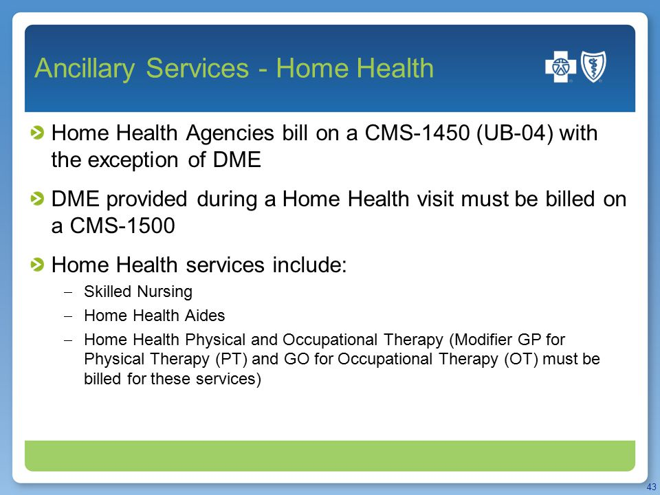 Ancillary Services - Home Health Home Health Agencies bill on a CMS-1450 (UB-04) with the exception of DME DME provided during a Home Health visit mus
