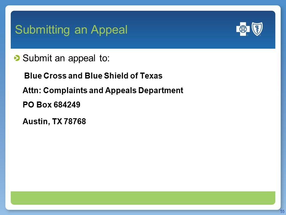 Submitting an Appeal Submit an appeal to: Blue Cross and Blue Shield of Texas Attn: Complaints and Appeals Department PO Box 684249 Austin, TX 78768 55