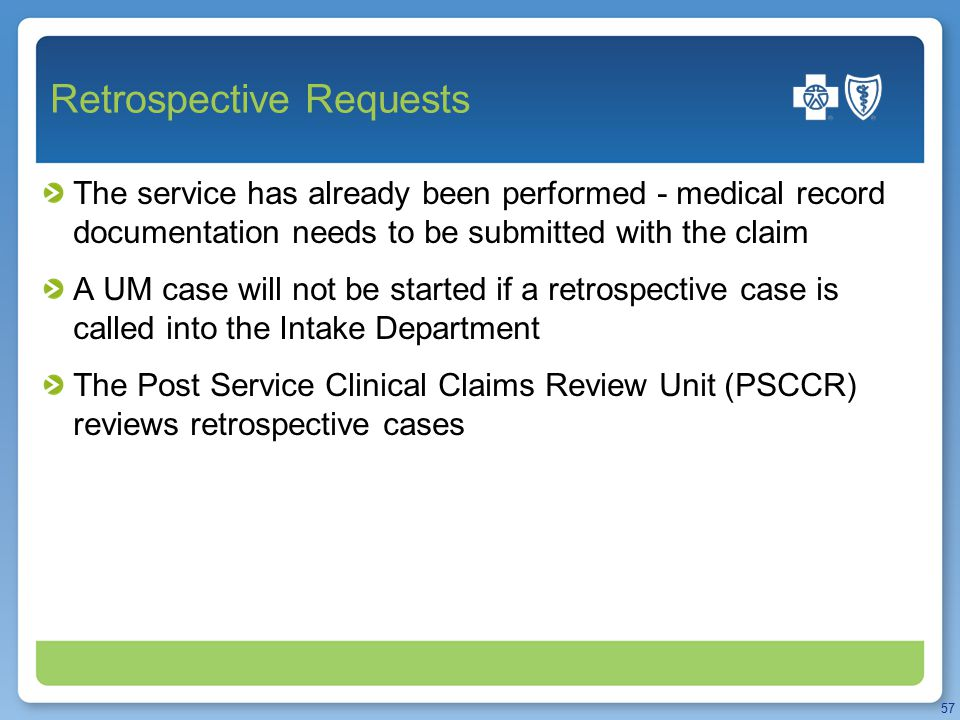 Retrospective Requests The service has already been performed - medical record documentation needs to be submitted with the claim A UM case will not be started if a retrospective case is called into the Intake Department The Post Service Clinical Claims Review Unit (PSCCR) reviews retrospective cases 57