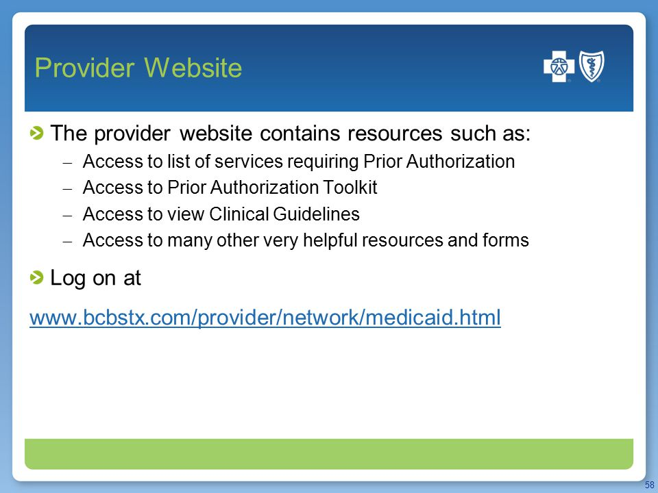 Provider Website The provider website contains resources such as:  Access to list of services requiring Prior Authorization  Access to Prior Authorization Toolkit  Access to view Clinical Guidelines  Access to many other very helpful resources and forms Log on at www.bcbstx.com/provider/network/medicaid.html 58