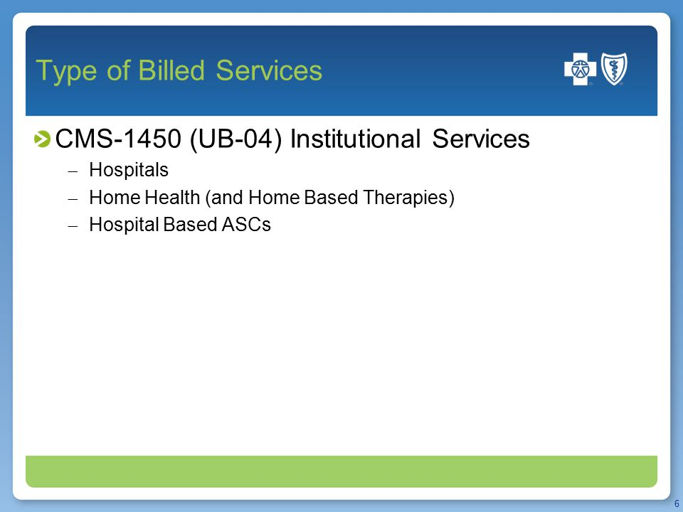 Type of Billed Services CMS-1450 (UB-04) Institutional Services  Hospitals  Home Health (and Home Based Therapies)  Hospital Based ASCs 6