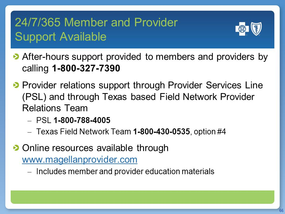 24/7/365 Member and Provider Support Available After-hours support provided to members and providers by calling 1-800-327-7390 Provider relations support through Provider Services Line (PSL) and through Texas based Field Network Provider Relations Team  PSL 1-800-788-4005  Texas Field Network Team 1-800-430-0535, option #4 Online resources available through www.magellanprovider.com www.magellanprovider.com  Includes member and provider education materials 66