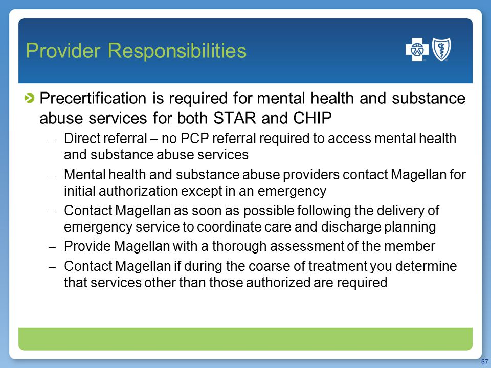 Provider Responsibilities Precertification is required for mental health and substance abuse services for both STAR and CHIP  Direct referral – no PCP referral required to access mental health and substance abuse services  Mental health and substance abuse providers contact Magellan for initial authorization except in an emergency  Contact Magellan as soon as possible following the delivery of emergency service to coordinate care and discharge planning  Provide Magellan with a thorough assessment of the member  Contact Magellan if during the coarse of treatment you determine that services other than those authorized are required 67