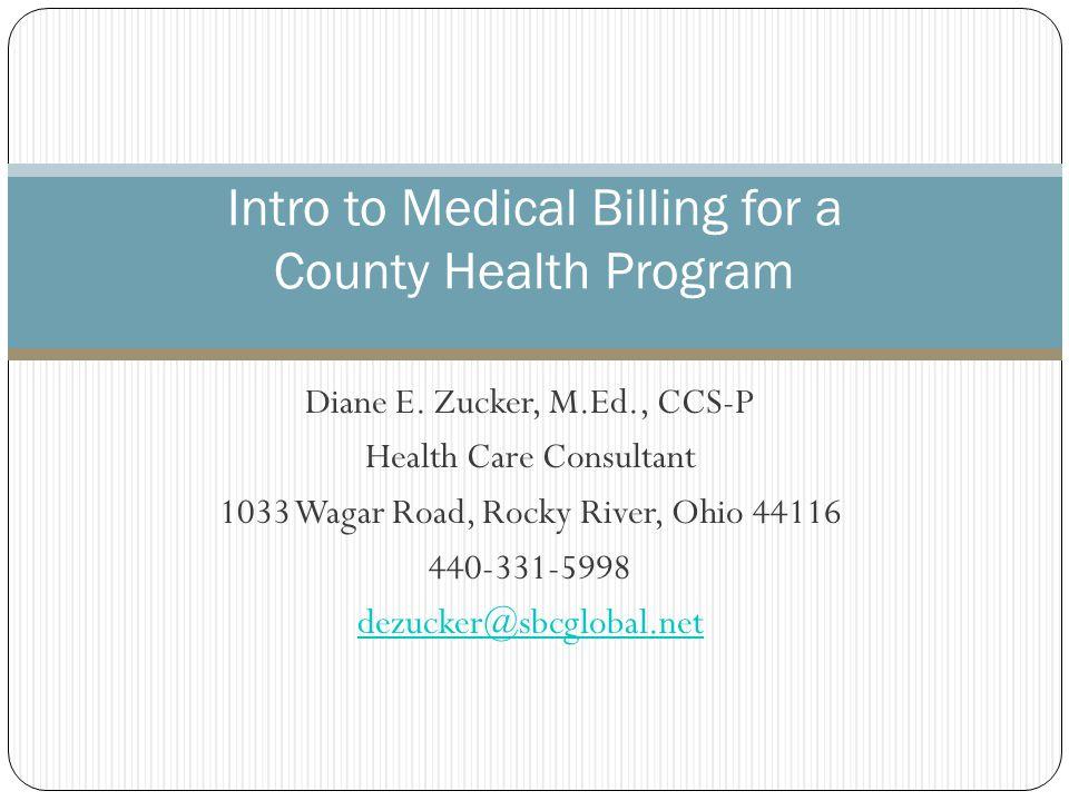 Diane E. Zucker, M.Ed., CCS-P Health Care Consultant 1033 Wagar Road, Rocky River, Ohio 44116 440-331-5998 dezucker@sbcglobal.net Intro to Medical Bil
