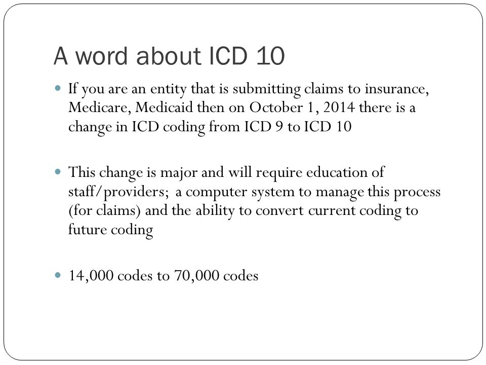 A word about ICD 10 If you are an entity that is submitting claims to insurance, Medicare, Medicaid then on October 1, 2014 there is a change in ICD c