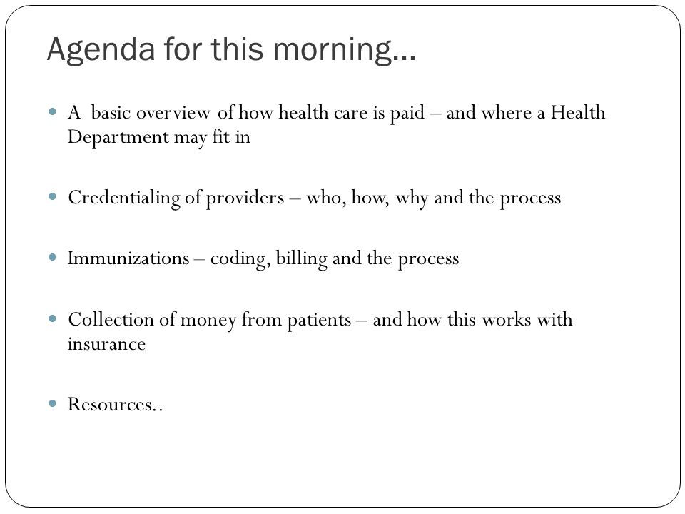Agenda for this morning… A basic overview of how health care is paid – and where a Health Department may fit in Credentialing of providers – who, how,