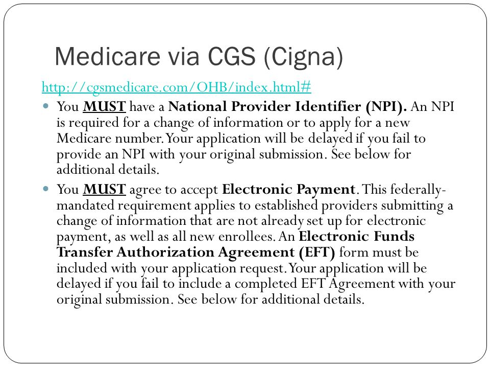 Medicare via CGS (Cigna) http://cgsmedicare.com/OHB/index.html# You MUST have a National Provider Identifier (NPI). An NPI is required for a change of
