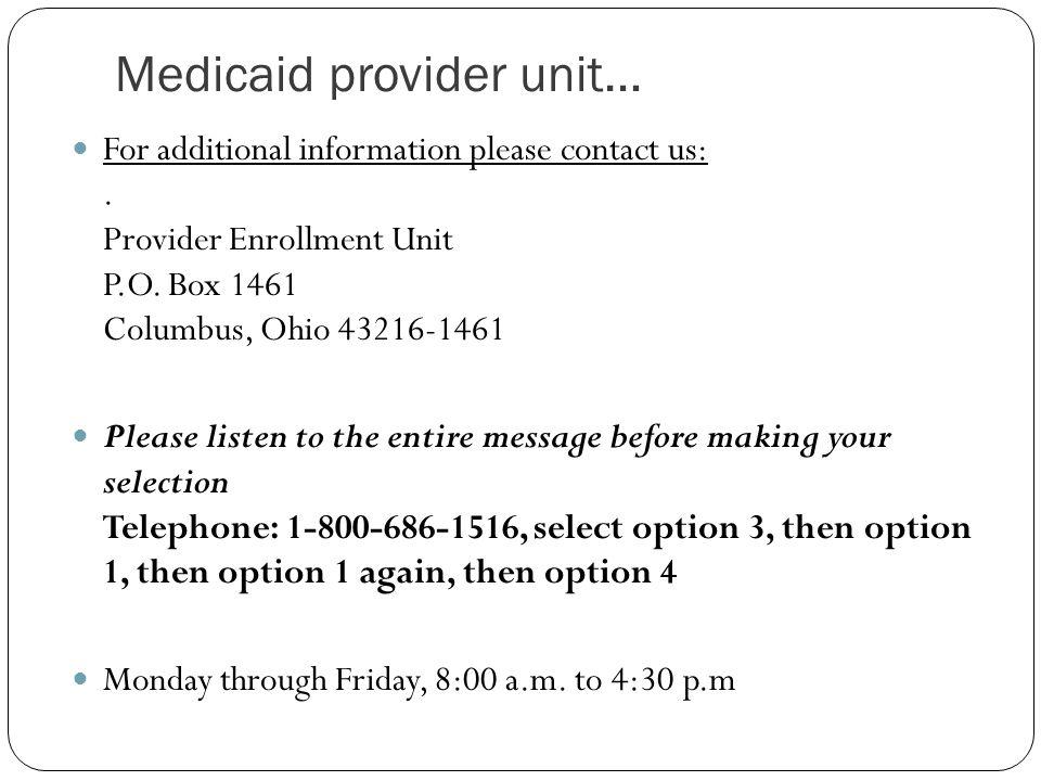 Medicaid provider unit… For additional information please contact us:. Provider Enrollment Unit P.O. Box 1461 Columbus, Ohio 43216-1461 Please listen