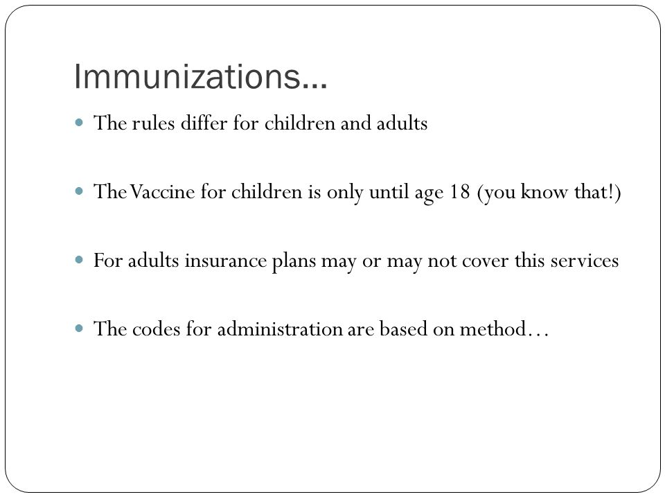 Immunizations… The rules differ for children and adults The Vaccine for children is only until age 18 (you know that!) For adults insurance plans may