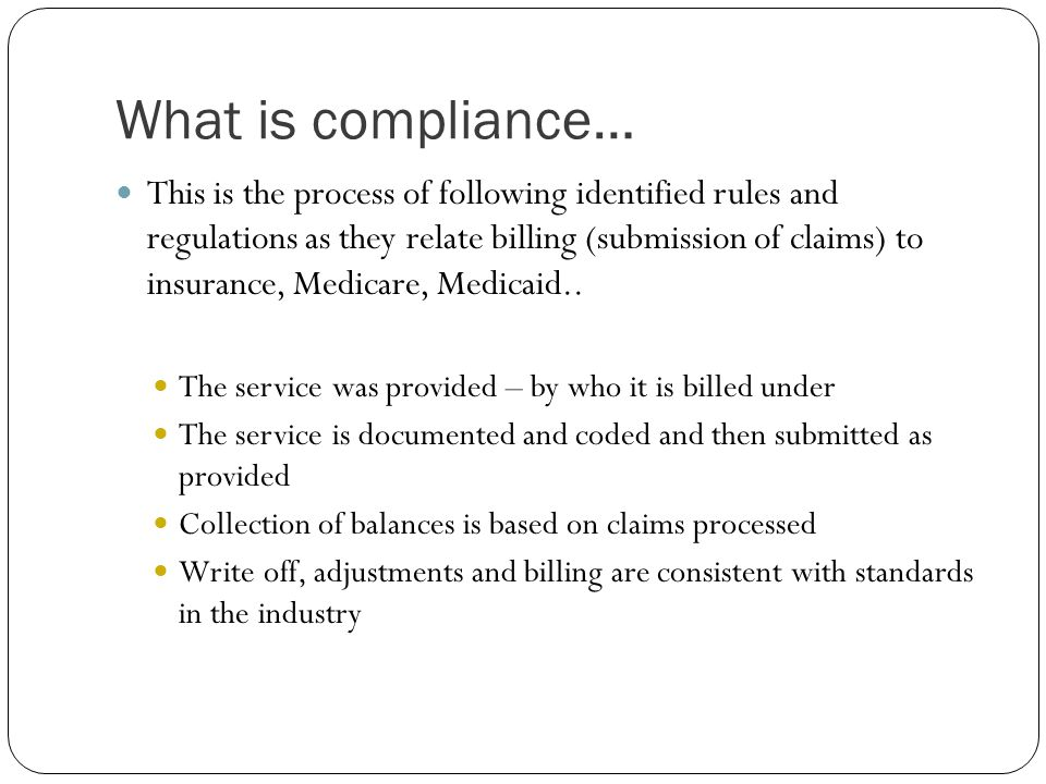 What is compliance… This is the process of following identified rules and regulations as they relate billing (submission of claims) to insurance, Medi