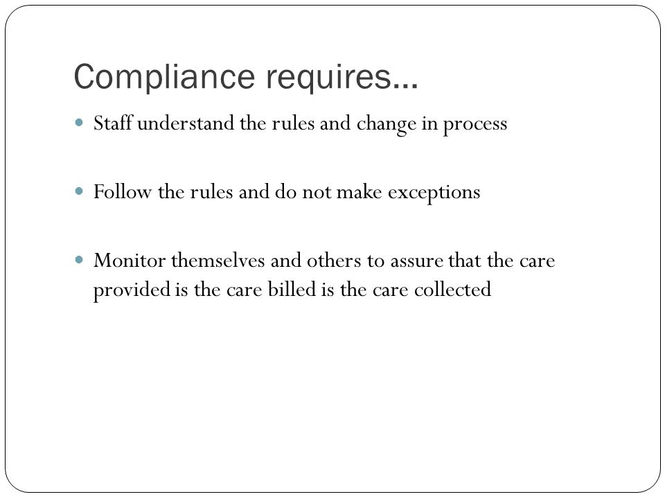 Compliance requires… Staff understand the rules and change in process Follow the rules and do not make exceptions Monitor themselves and others to ass