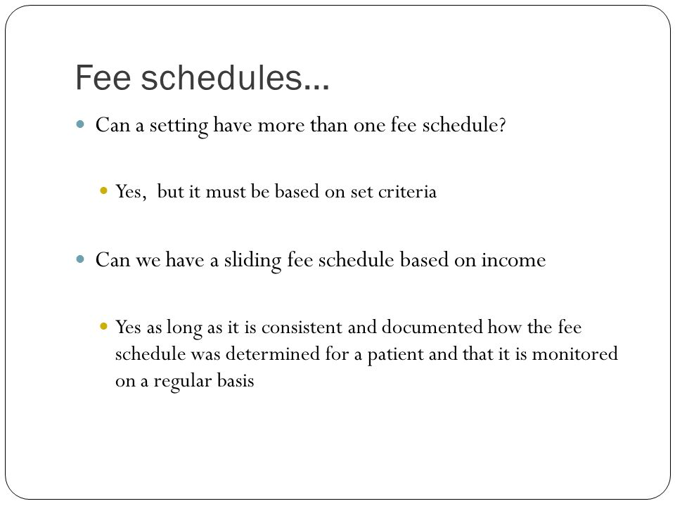 Fee schedules… Can a setting have more than one fee schedule? Yes, but it must be based on set criteria Can we have a sliding fee schedule based on in