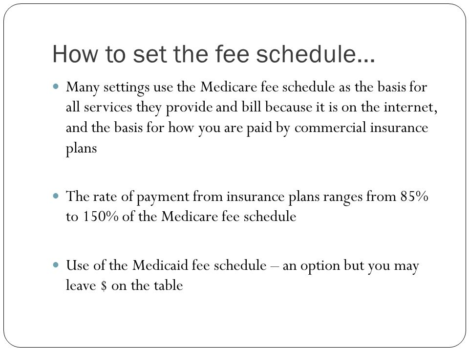 How to set the fee schedule… Many settings use the Medicare fee schedule as the basis for all services they provide and bill because it is on the inte