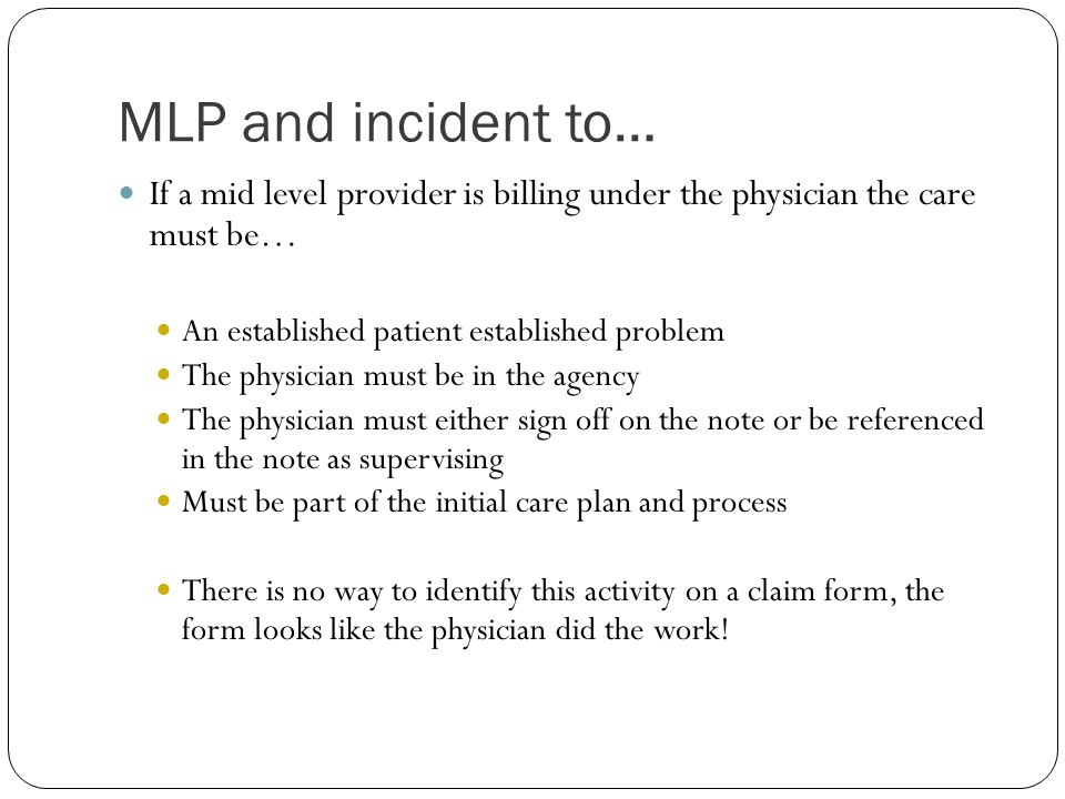 MLP and incident to… If a mid level provider is billing under the physician the care must be… An established patient established problem The physician