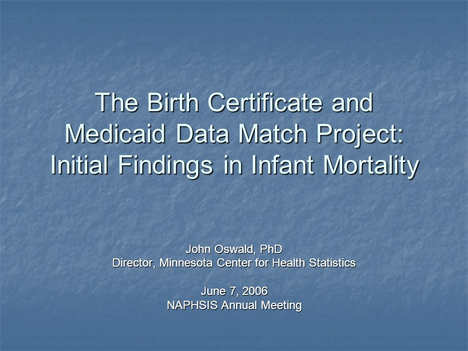 The Birth Certificate and Medicaid Data Match Project: Initial Findings in Infant Mortality John Oswald, PhD Director, Minnesota Center for Health Statistics June 7, 2006 NAPHSIS Annual Meeting