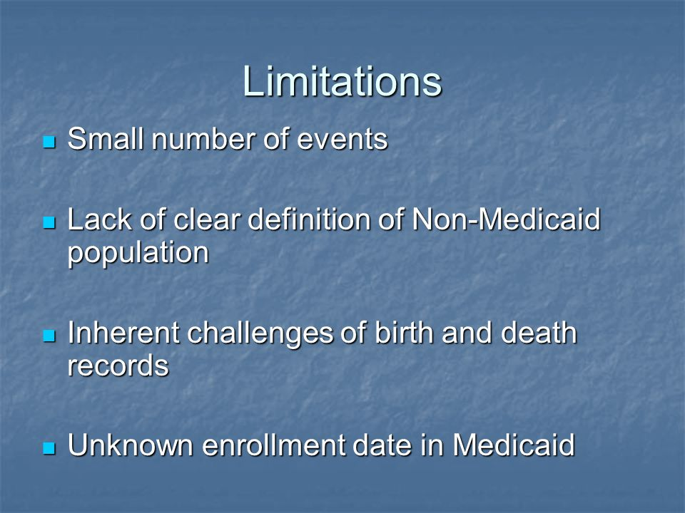 Limitations Small number of events Small number of events Lack of clear definition of Non-Medicaid population Lack of clear definition of Non-Medicaid population Inherent challenges of birth and death records Inherent challenges of birth and death records Unknown enrollment date in Medicaid Unknown enrollment date in Medicaid