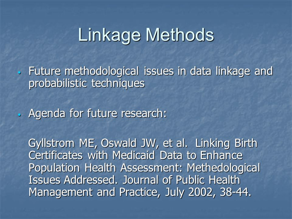 Linkage Methods Future methodological issues in data linkage and probabilistic techniques Future methodological issues in data linkage and probabilistic techniques Agenda for future research: Agenda for future research: Gyllstrom ME, Oswald JW, et al.