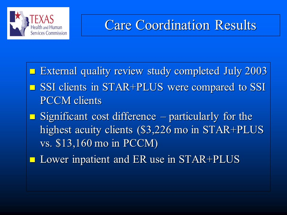 Care Coordination Results External quality review study completed July 2003 External quality review study completed July 2003 SSI clients in STAR+PLUS were compared to SSI PCCM clients SSI clients in STAR+PLUS were compared to SSI PCCM clients Significant cost difference – particularly for the highest acuity clients ($3,226 mo in STAR+PLUS vs.