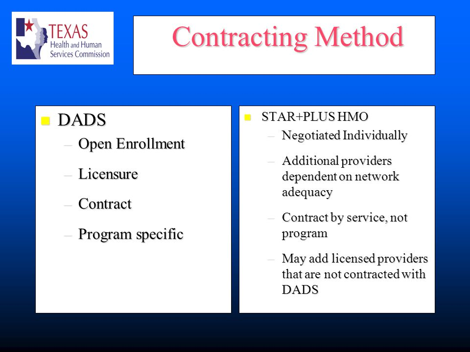 Contracting Method Contracting Method DADS DADS –Open Enrollment –Licensure –Contract –Program specific STAR+PLUS HMO STAR+PLUS HMO –Negotiated Individually –Additional providers dependent on network adequacy –Contract by service, not program –May add licensed providers that are not contracted with DADS