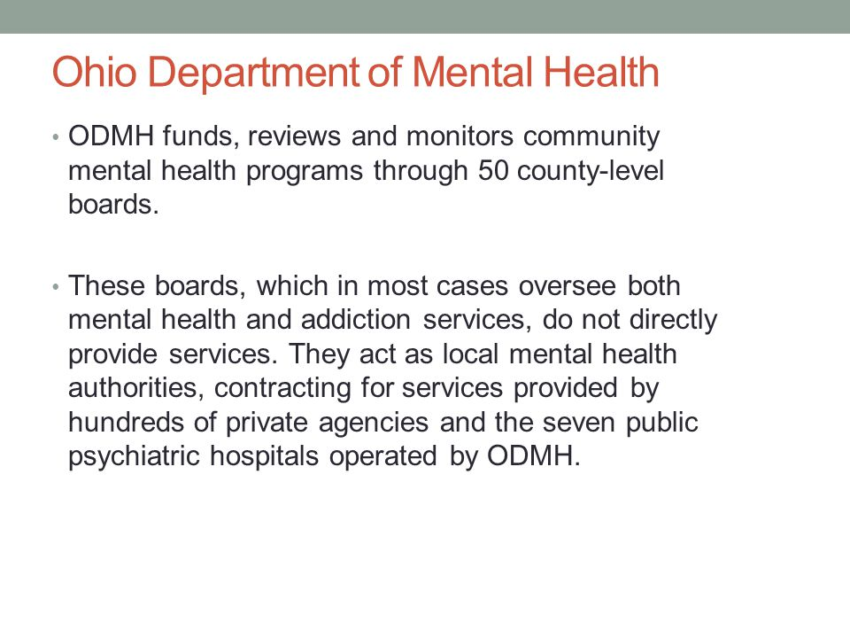 Ohio Department of Mental Health ODMH funds, reviews and monitors community mental health programs through 50 county-level boards. These boards, which