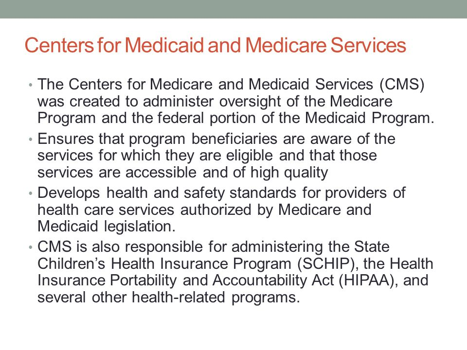 Centers for Medicaid and Medicare Services The Centers for Medicare and Medicaid Services (CMS) was created to administer oversight of the Medicare Pr