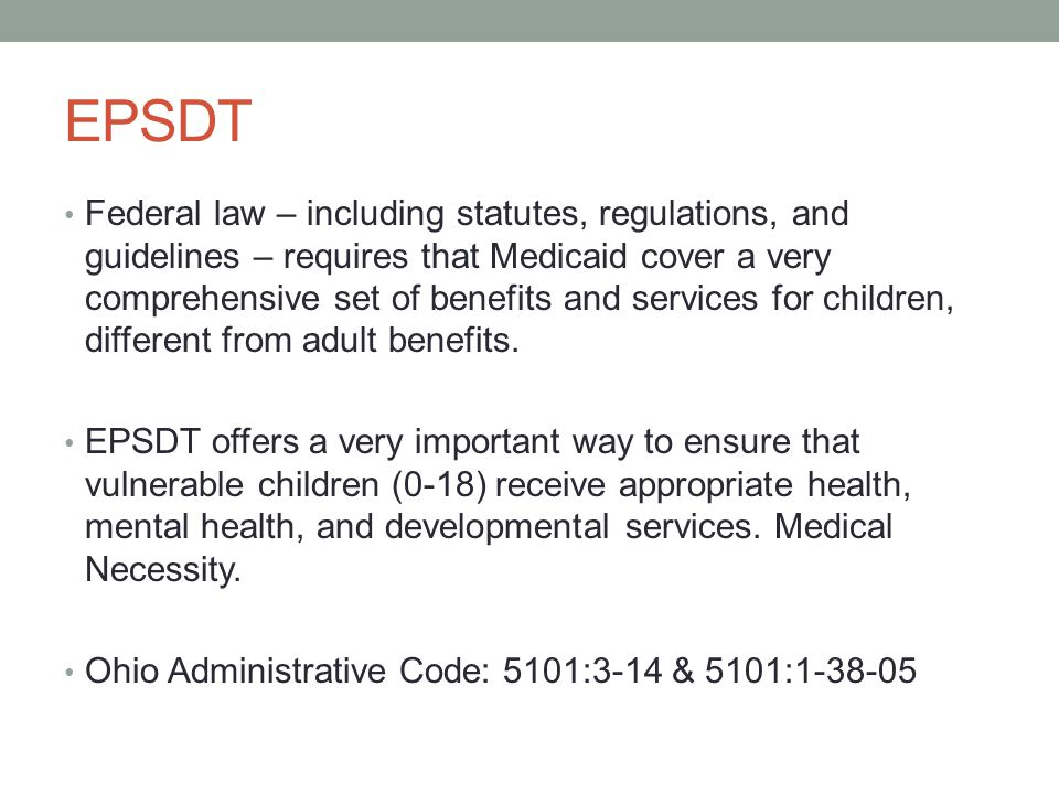 EPSDT Federal law – including statutes, regulations, and guidelines – requires that Medicaid cover a very comprehensive set of benefits and services for children, different from adult benefits.