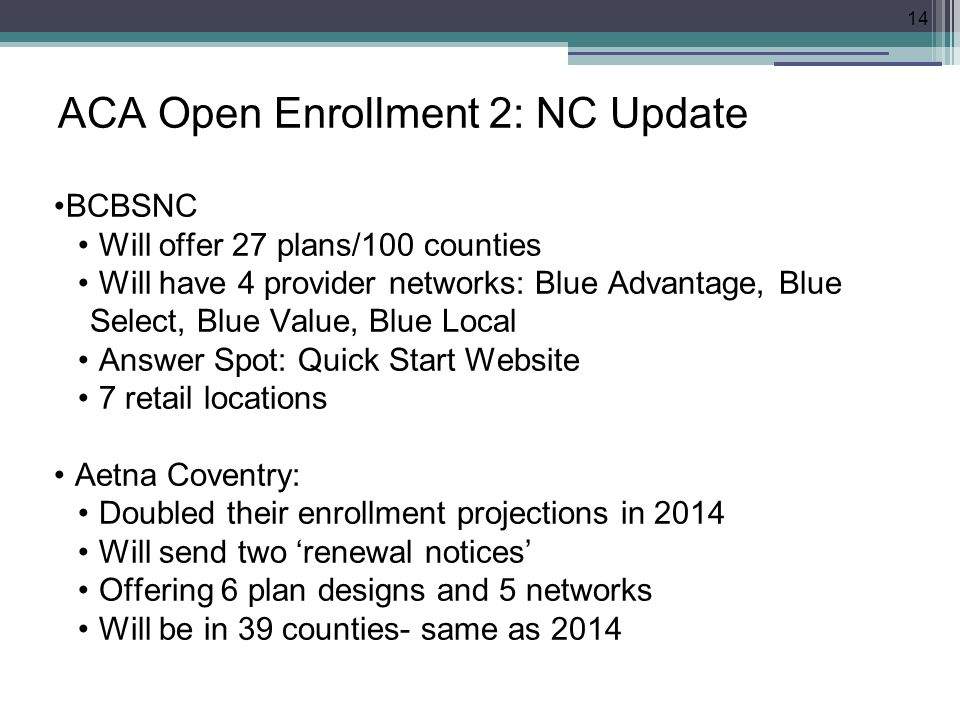 ACA Open Enrollment 2: NC Update BCBSNC Will offer 27 plans/100 counties Will have 4 provider networks: Blue Advantage, Blue Select, Blue Value, Blue Local Answer Spot: Quick Start Website 7 retail locations Aetna Coventry: Doubled their enrollment projections in 2014 Will send two 'renewal notices' Offering 6 plan designs and 5 networks Will be in 39 counties- same as 2014 14
