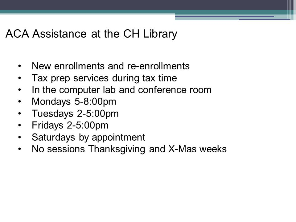 ACA Assistance at the CH Library New enrollments and re-enrollments Tax prep services during tax time In the computer lab and conference room Mondays 5-8:00pm Tuesdays 2-5:00pm Fridays 2-5:00pm Saturdays by appointment No sessions Thanksgiving and X-Mas weeks