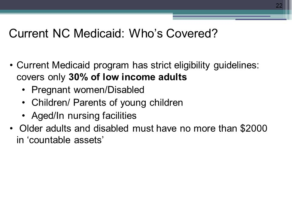 Current Medicaid program has strict eligibility guidelines: covers only 30% of low income adults Pregnant women/Disabled Children/ Parents of young children Aged/In nursing facilities Older adults and disabled must have no more than $2000 in 'countable assets' 22 Current NC Medicaid: Who's Covered?