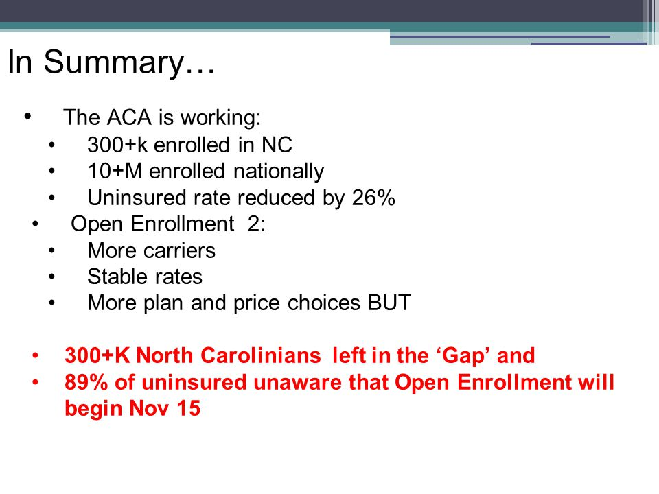 In Summary… The ACA is working: 300+k enrolled in NC 10+M enrolled nationally Uninsured rate reduced by 26% Open Enrollment 2: More carriers Stable rates More plan and price choices BUT 300+K North Carolinians left in the 'Gap' and 89% of uninsured unaware that Open Enrollment will begin Nov 15
