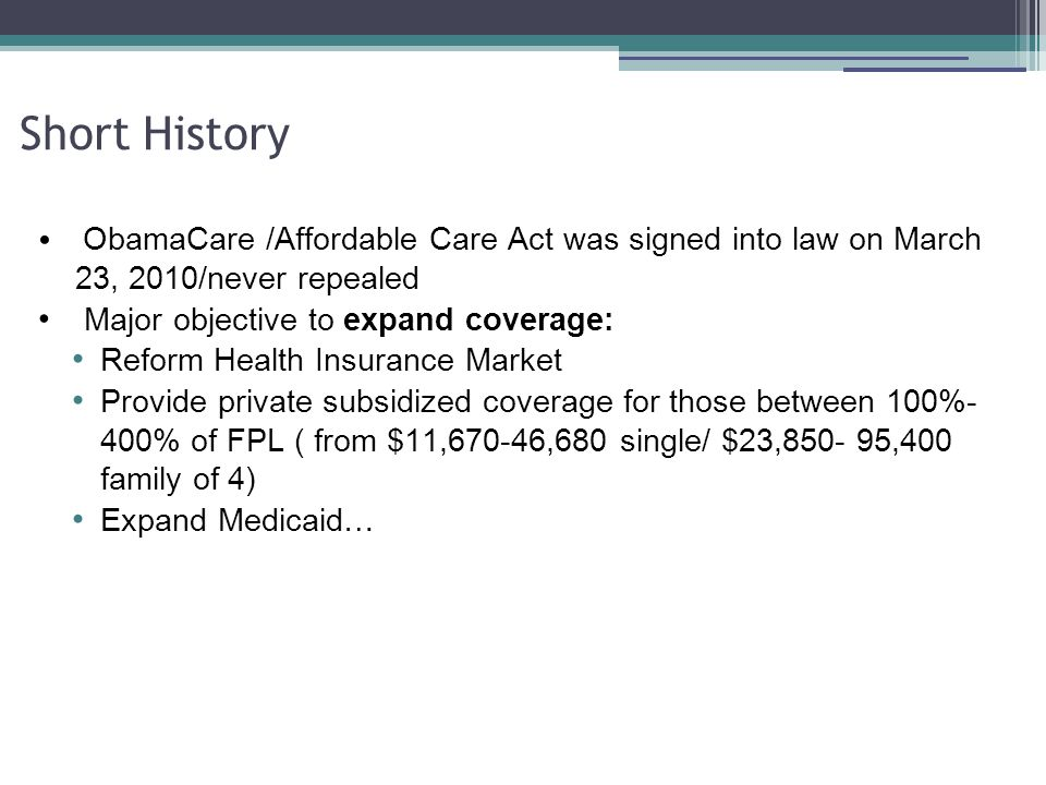 Short History ObamaCare /Affordable Care Act was signed into law on March 23, 2010/never repealed Major objective to expand coverage: Reform Health Insurance Market Provide private subsidized coverage for those between 100%- 400% of FPL ( from $11,670-46,680 single/ $23,850- 95,400 family of 4) Expand Medicaid…