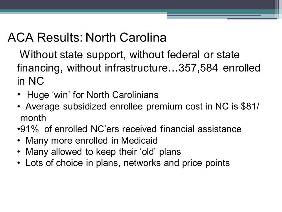 Fiscal Impact of NOT Expanding… North Carolina is forfeiting $4.9 million/day Forfeited dollar- our tax dollars- will be used in other states North Carolina businesses will incur between $80 and $120M in fees once the E mandate is fully implemented (Jackson Hewitt) NC hospitals will lose $650M in 'charity care' costs (NCIOM) American Academy of Actuaries estimates that premiums for private ins.