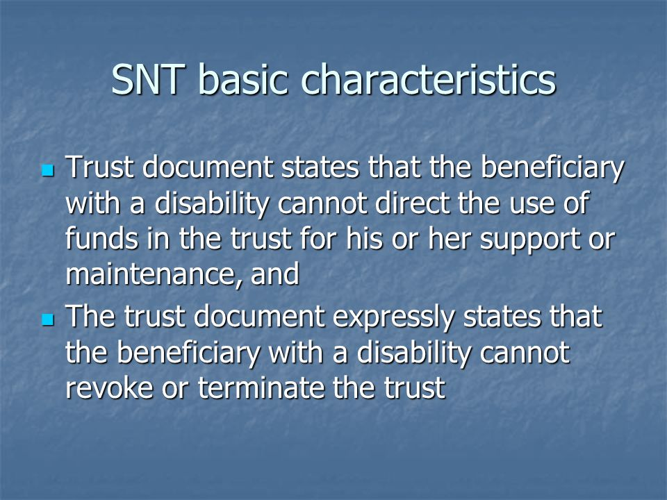 SNT basic characteristics Trust document states that the beneficiary with a disability cannot direct the use of funds in the trust for his or her support or maintenance, and Trust document states that the beneficiary with a disability cannot direct the use of funds in the trust for his or her support or maintenance, and The trust document expressly states that the beneficiary with a disability cannot revoke or terminate the trust The trust document expressly states that the beneficiary with a disability cannot revoke or terminate the trust
