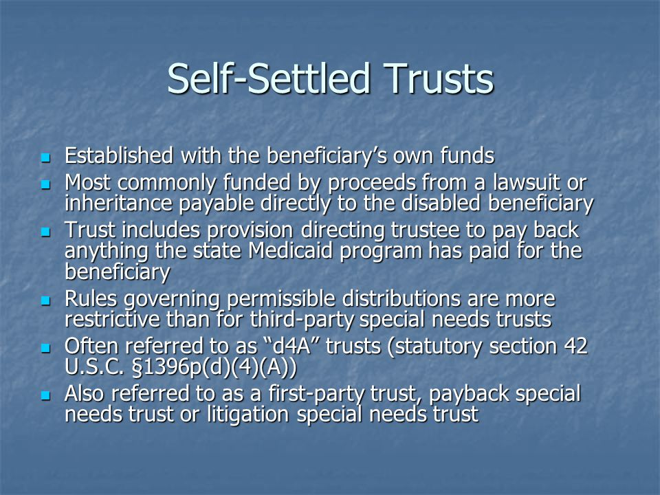 Self-Settled Trusts Established with the beneficiary's own funds Established with the beneficiary's own funds Most commonly funded by proceeds from a lawsuit or inheritance payable directly to the disabled beneficiary Most commonly funded by proceeds from a lawsuit or inheritance payable directly to the disabled beneficiary Trust includes provision directing trustee to pay back anything the state Medicaid program has paid for the beneficiary Trust includes provision directing trustee to pay back anything the state Medicaid program has paid for the beneficiary Rules governing permissible distributions are more restrictive than for third-party special needs trusts Rules governing permissible distributions are more restrictive than for third-party special needs trusts Often referred to as d4A trusts (statutory section 42 U.S.C.