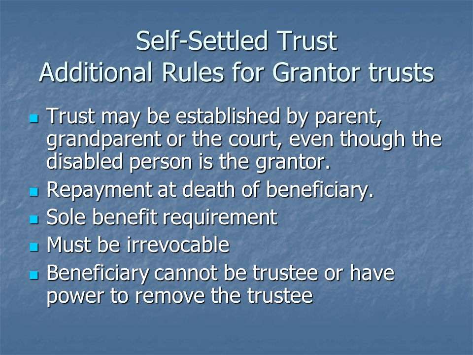 Self-Settled Trust Additional Rules for Grantor trusts Trust may be established by parent, grandparent or the court, even though the disabled person is the grantor.